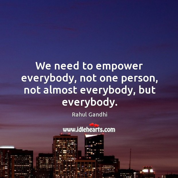 We need to empower everybody, not one person, not almost everybody, but everybody. Image