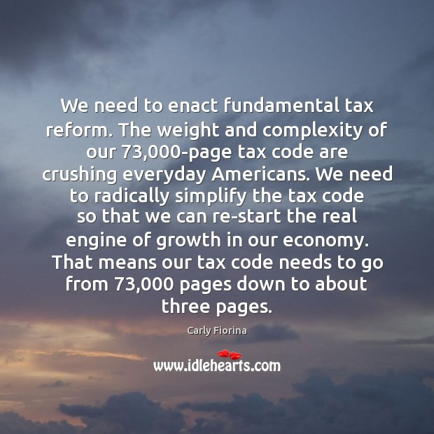 We need to enact fundamental tax reform. The weight and complexity of Carly Fiorina Picture Quote