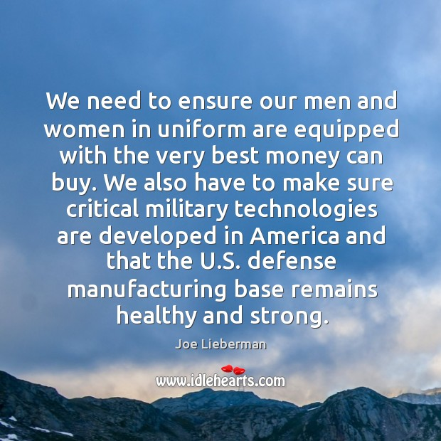We need to ensure our men and women in uniform are equipped with the very best money can buy. Joe Lieberman Picture Quote