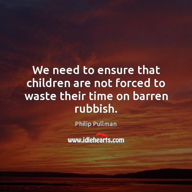 Image, We need to ensure that children are not forced to waste their time on barren rubbish.