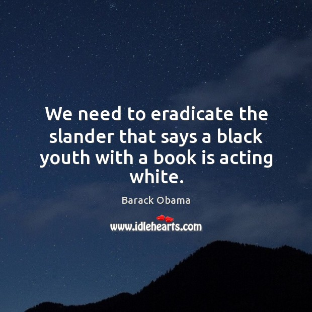 We need to eradicate the slander that says a black youth with a book is acting white. Image