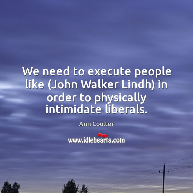 We need to execute people like (John Walker Lindh) in order to Execute Quotes Image