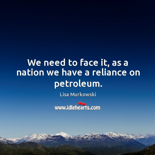 We need to face it, as a nation we have a reliance on petroleum. Image