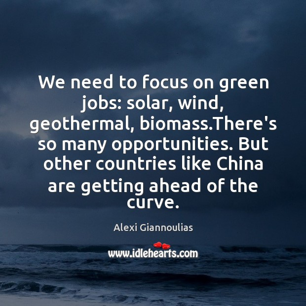 Image, We need to focus on green jobs: solar, wind, geothermal, biomass.There's