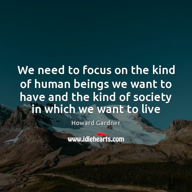 We need to focus on the kind of human beings we want Howard Gardner Picture Quote