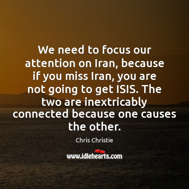 We need to focus our attention on Iran, because if you miss Chris Christie Picture Quote