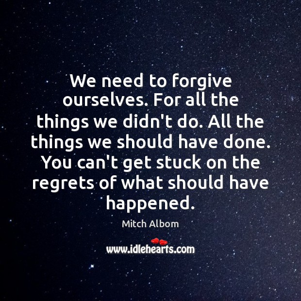 We need to forgive ourselves. For all the things we didn't do. Mitch Albom Picture Quote