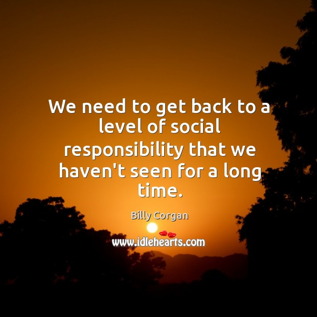 We need to get back to a level of social responsibility that Social Responsibility Quotes Image