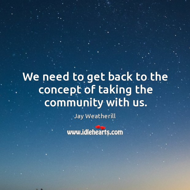 We need to get back to the concept of taking the community with us. Jay Weatherill Picture Quote