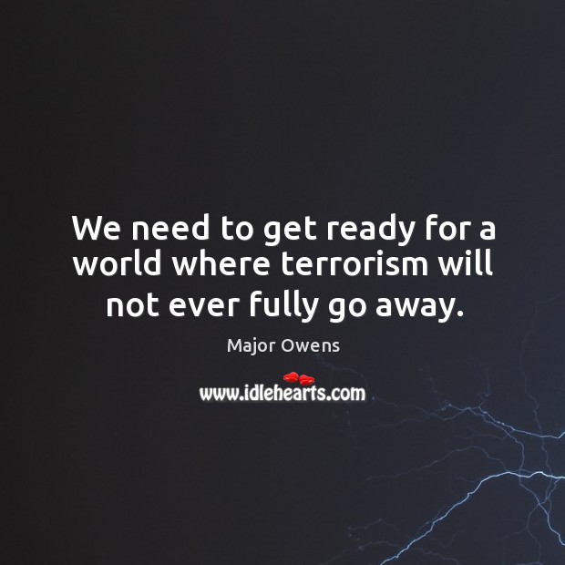 We need to get ready for a world where terrorism will not ever fully go away. Major Owens Picture Quote