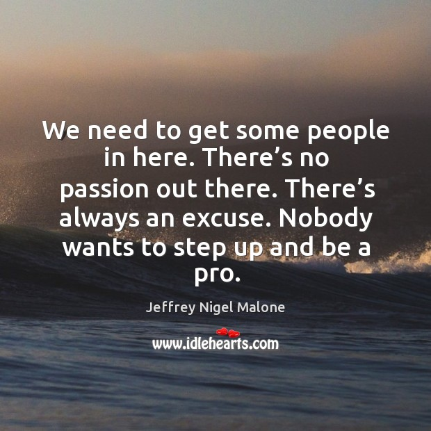 We need to get some people in here. There's no passion out there. There's always an excuse. Image