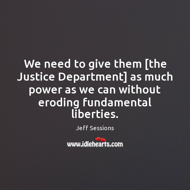 We need to give them [the Justice Department] as much power as Jeff Sessions Picture Quote