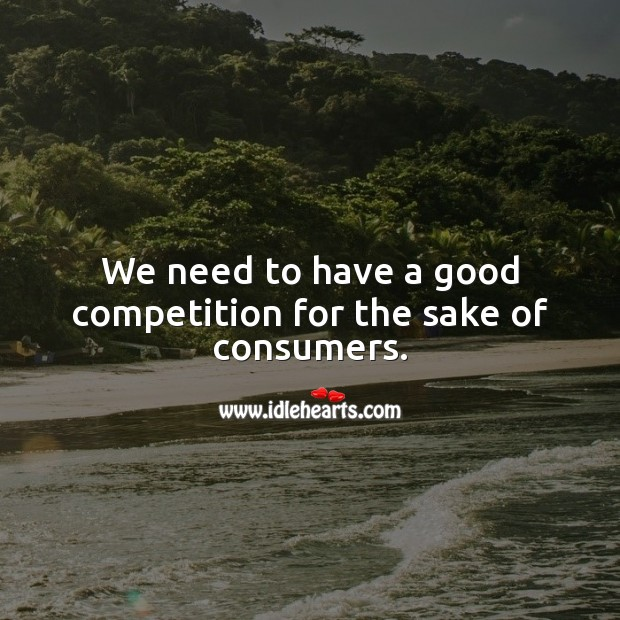We need to have a good competition for the sake of consumers. Business Quotes Image
