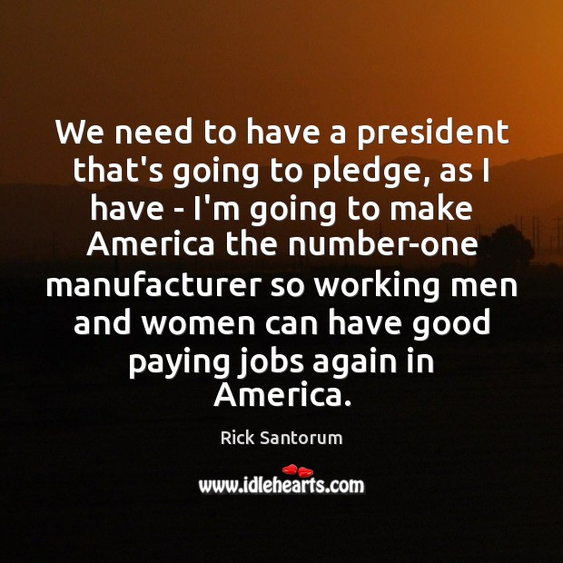 We need to have a president that's going to pledge, as I Rick Santorum Picture Quote