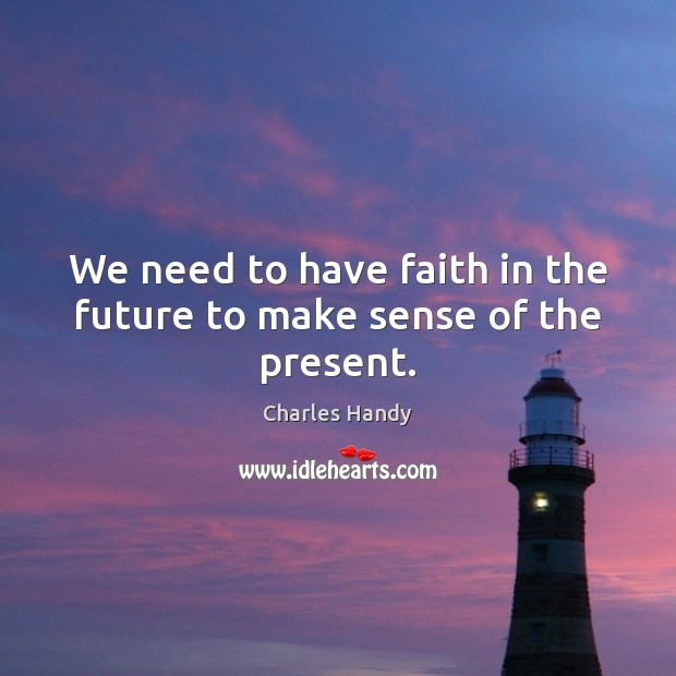 We need to have faith in the future to make sense of the present. Image