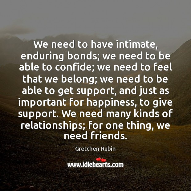 We need to have intimate, enduring bonds; we need to be able Gretchen Rubin Picture Quote
