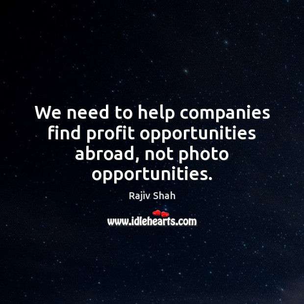 We need to help companies find profit opportunities abroad, not photo opportunities. Image