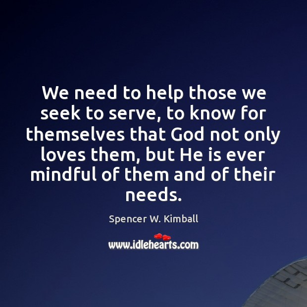 We need to help those we seek to serve, to know for Spencer W. Kimball Picture Quote