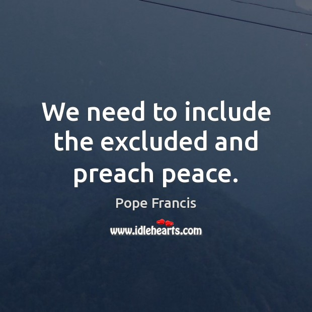 We need to include the excluded and preach peace. Pope Francis Picture Quote