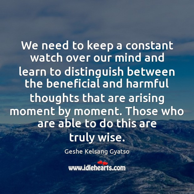 We need to keep a constant watch over our mind and learn Geshe Kelsang Gyatso Picture Quote