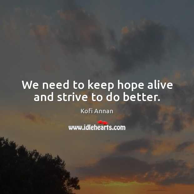 We need to keep hope alive and strive to do better. Kofi Annan Picture Quote