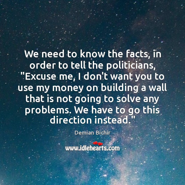 """We need to know the facts, in order to tell the politicians, """" Demian Bichir Picture Quote"""