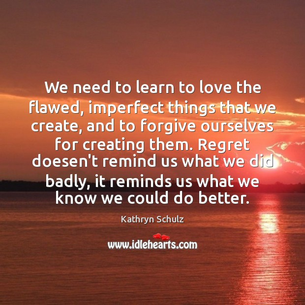 We need to learn to love the flawed, imperfect things that we Kathryn Schulz Picture Quote