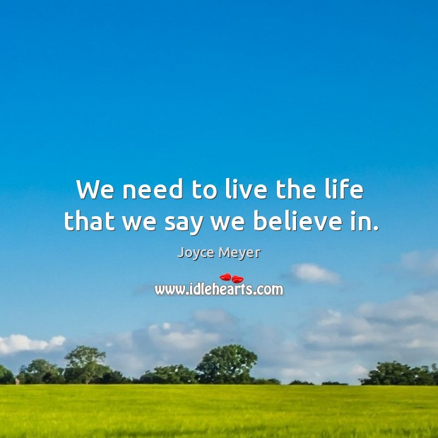 We need to live the life that we say we believe in. Image