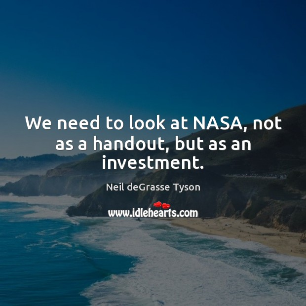 We need to look at NASA, not as a handout, but as an investment. Investment Quotes Image