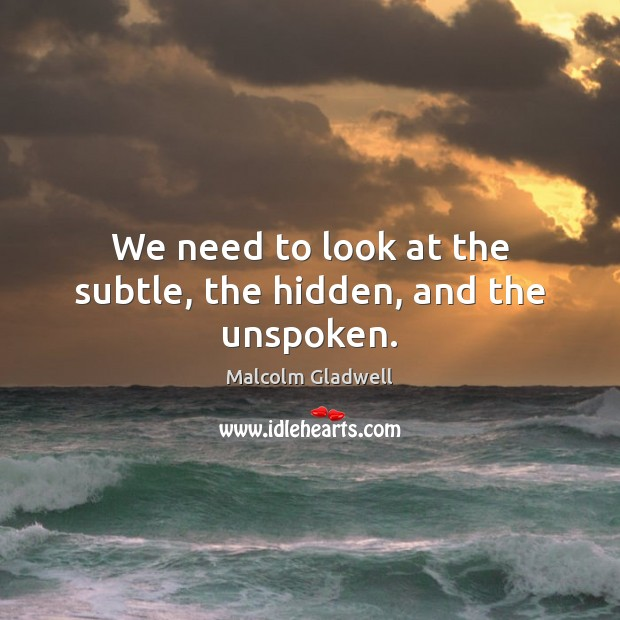 We need to look at the subtle, the hidden, and the unspoken. Malcolm Gladwell Picture Quote