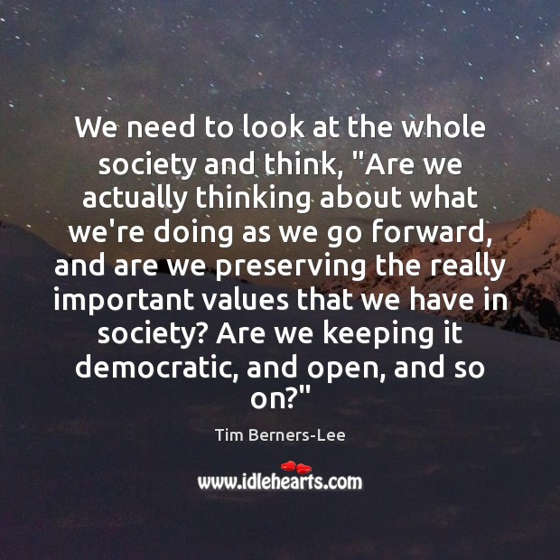 """We need to look at the whole society and think, """"Are we Tim Berners-Lee Picture Quote"""