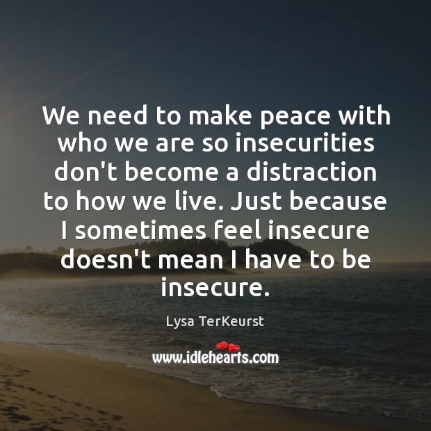 We need to make peace with who we are so insecurities don't Lysa TerKeurst Picture Quote