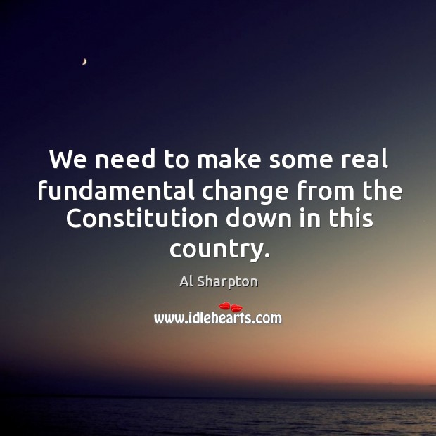 We need to make some real fundamental change from the Constitution down in this country. Al Sharpton Picture Quote