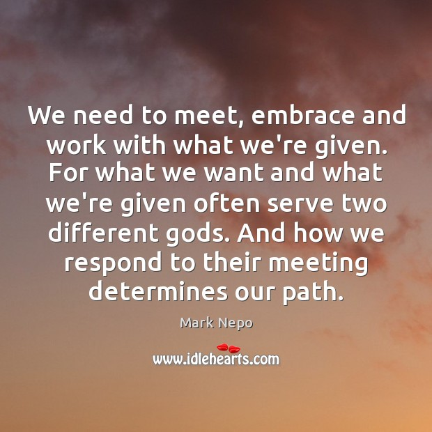 We need to meet, embrace and work with what we're given. For Mark Nepo Picture Quote