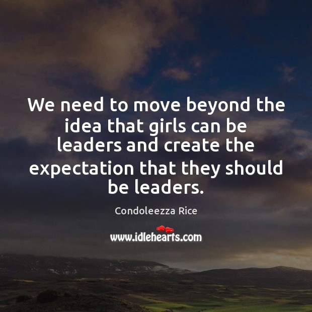 We need to move beyond the idea that girls can be leaders Condoleezza Rice Picture Quote