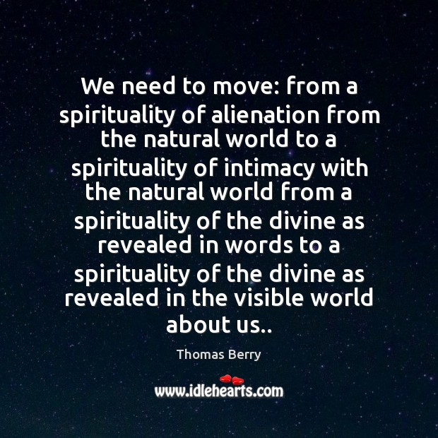We need to move: from a spirituality of alienation from the natural Thomas Berry Picture Quote