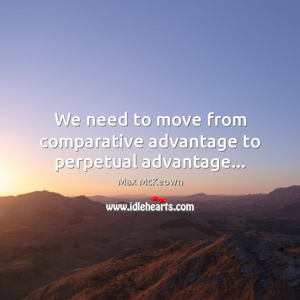Image, We need to move from comparative advantage to perpetual advantage…
