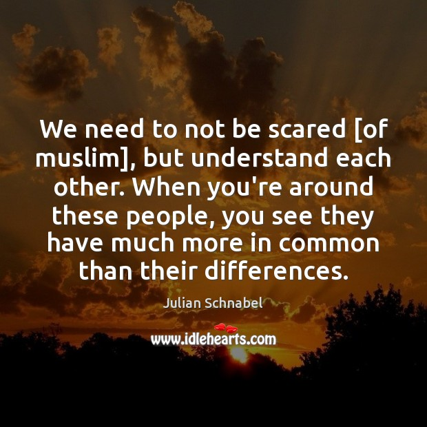 We need to not be scared [of muslim], but understand each other. Image