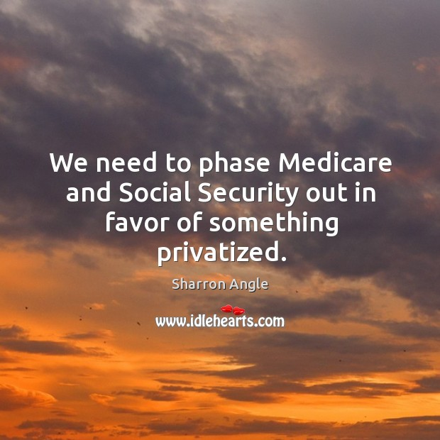 We need to phase Medicare and Social Security out in favor of something privatized. Sharron Angle Picture Quote