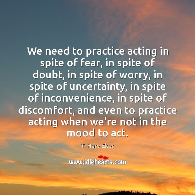 We need to practice acting in spite of fear, in spite of Image