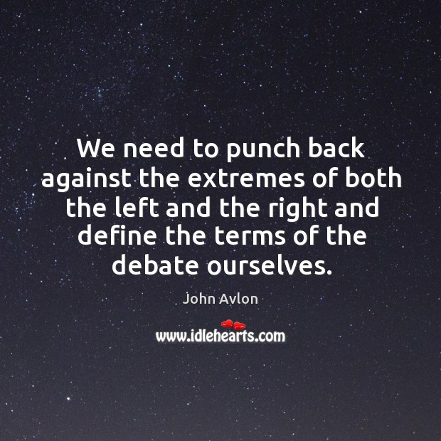We need to punch back against the extremes of both the left and the right and Image