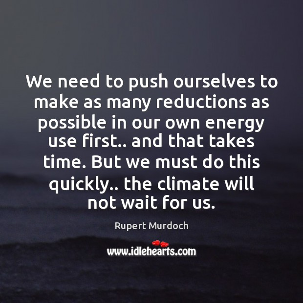 We need to push ourselves to make as many reductions as possible Rupert Murdoch Picture Quote