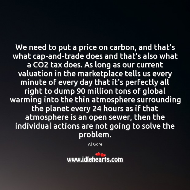 We need to put a price on carbon, and that's what cap-and-trade Al Gore Picture Quote