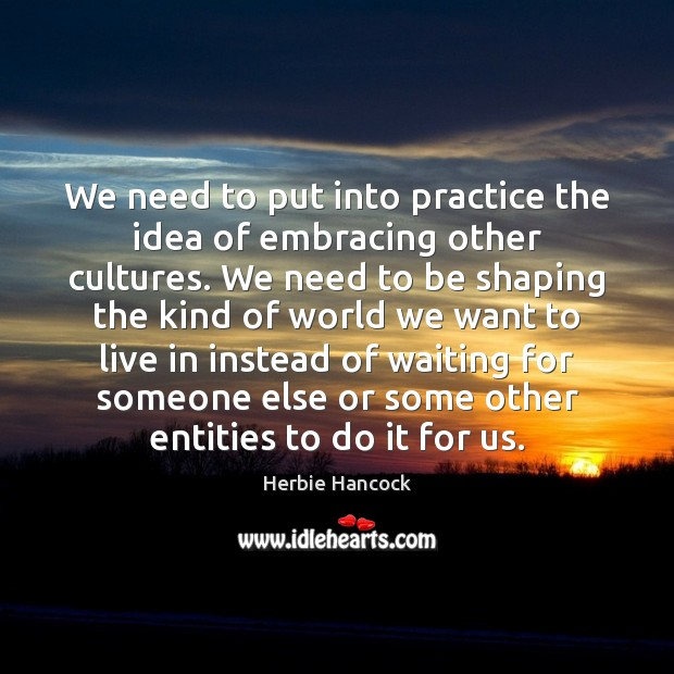 We need to put into practice the idea of embracing other cultures. Image
