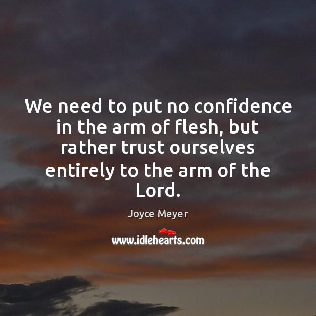 Image, We need to put no confidence in the arm of flesh, but