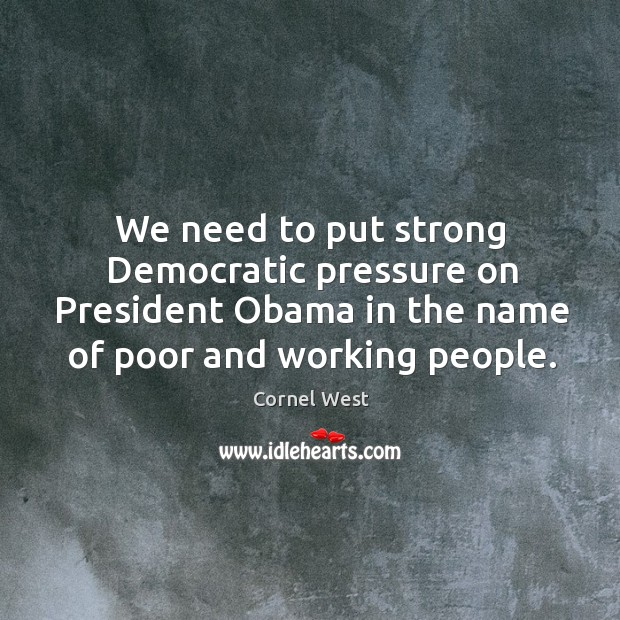 Image, We need to put strong democratic pressure on president obama in the name of poor and working people.