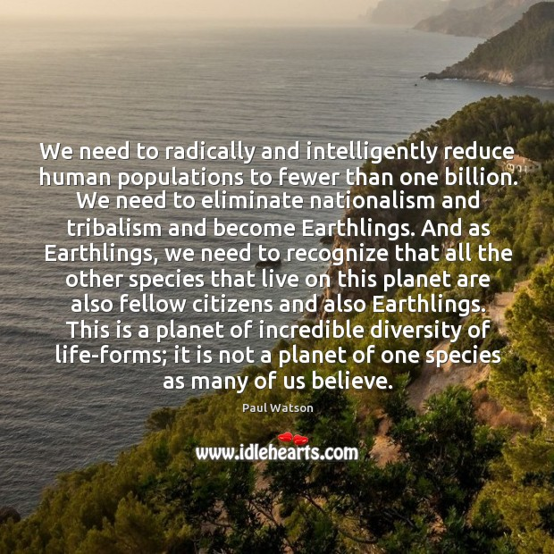 We need to radically and intelligently reduce human populations to fewer than Paul Watson Picture Quote
