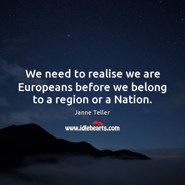 We need to realise we are Europeans before we belong to a region or a Nation. Image