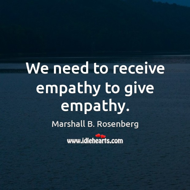 We need to receive empathy to give empathy. Marshall B. Rosenberg Picture Quote