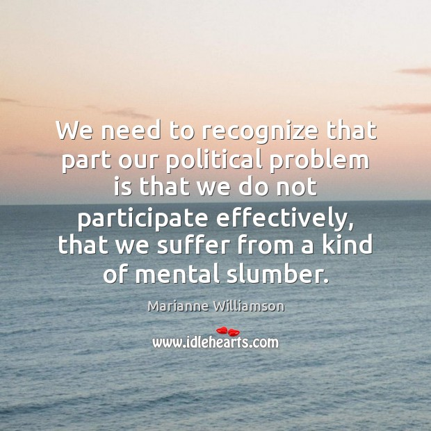 We need to recognize that part our political problem is that we Marianne Williamson Picture Quote